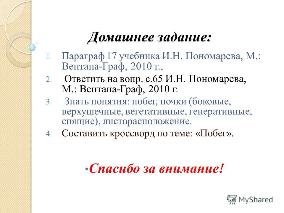Домашнее задание: 1. Параграф 17 учебника И.Н. Пономарева, М.: Вентана-Граф, 2010 г., 2. Ответить на вопр. с.65 И.Н. Пономарева, М.: Вентана-Граф, 2010 г. 3. Знать понятия: побег, почки (боковые, верхушечные, вегетативные, генеративные, спящие), лист
