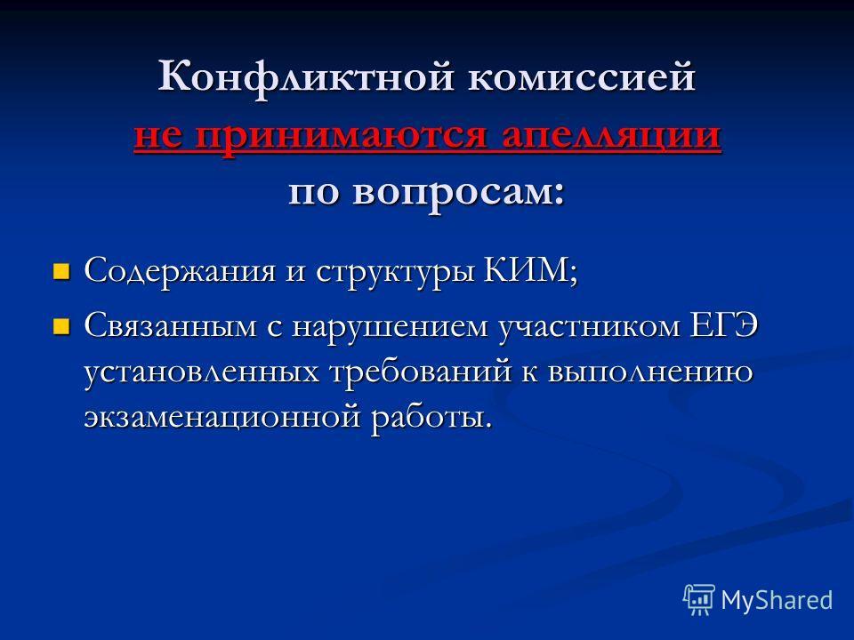 Конфликтной комиссией не принимаются апелляции по вопросам: Содержания и структуры КИМ; Содержания и структуры КИМ; Связанным с нарушением участником ЕГЭ установленных требований к выполнению экзаменационной работы. Связанным с нарушением участником