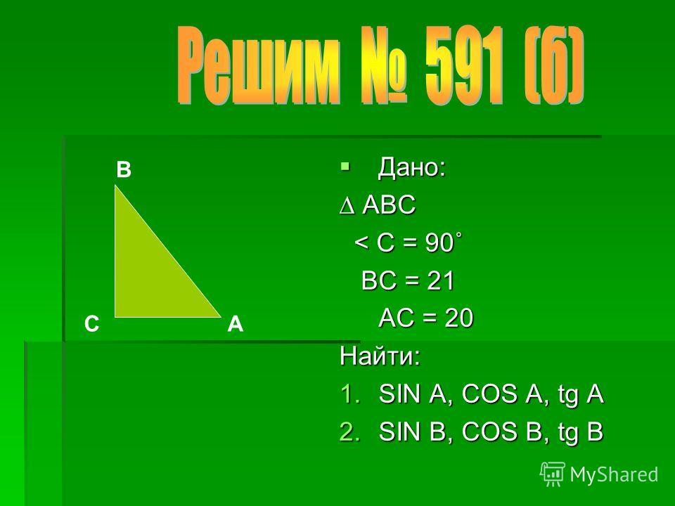 Дано: Дано: АВС АВС < С = 90˚ < С = 90˚ ВС = 21 ВС = 21 АС = 20 Найти: 1.SIN A, COS A, tg A 2.SIN B, COS B, tg B А В С