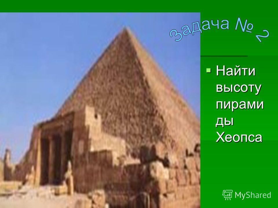 Найти высоту пирами ды Хеопса Найти высоту пирами ды Хеопса