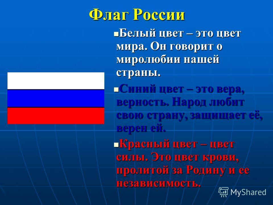 Флаг России Белый цвет – это цвет мира. Он говорит о миролюбии нашей страны. Белый цвет – это цвет мира. Он говорит о миролюбии нашей страны. Синий цвет – это вера, верность. Народ любит свою страну, защищает её, верен ей. Синий цвет – это вера, верн