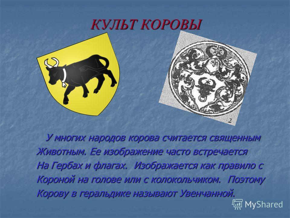 КУЛЬТ КОРОВЫ У многих народов корова считается священным У многих народов корова считается священным Животным. Ее изображение часто встречается На Гербах и флагах. Изображается как правило с Короной на голове или с колокольчиком. Поэтому Корову в гер