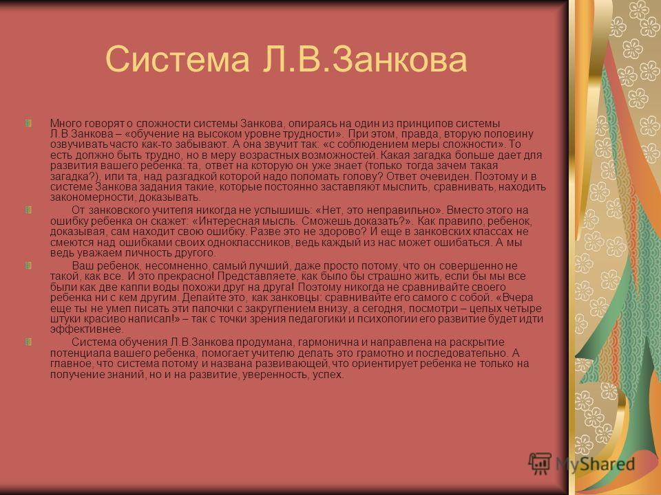 Система Л.В.Занкова Много говорят о сложности системы Занкова, опираясь на один из принципов системы Л.В.Занкова – «обучение на высоком уровне трудности». При этом, правда, вторую половину озвучивать часто как-то забывают. А она звучит так: «с соблюд