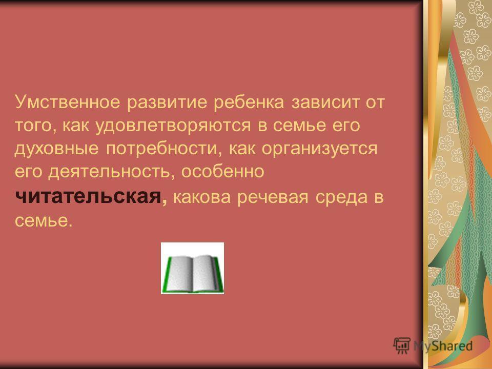 Умственное развитие ребенка зависит от того, как удовлетворяются в семье его духовные потребности, как организуется его деятельность, особенно читательская, какова речевая среда в семье.