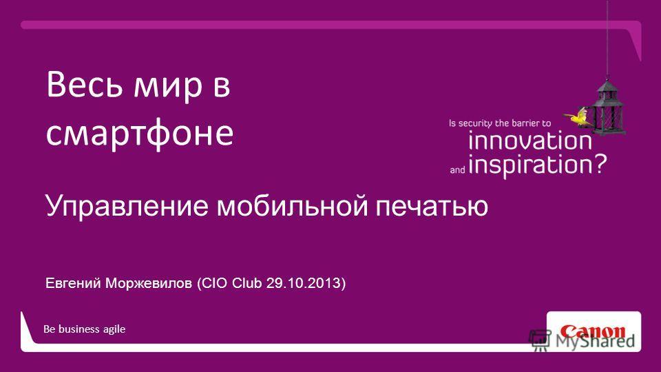 Be business agile Весь мир в смартфоне Управление мобильной печатью Евгений Моржевилов (CIO Club 29.10.2013)