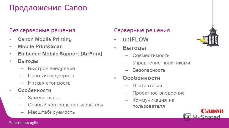 Be business agile Предложение Canon Без серверные решения Canon Mobile Printing Mobile Print&Scan Embeded Mobile Support (AirPrint) Выгоды –Быстрое внедрение –Простая поддержка –Низкая стоимость Особенности –Замена парка –Слабый контроль пользователя