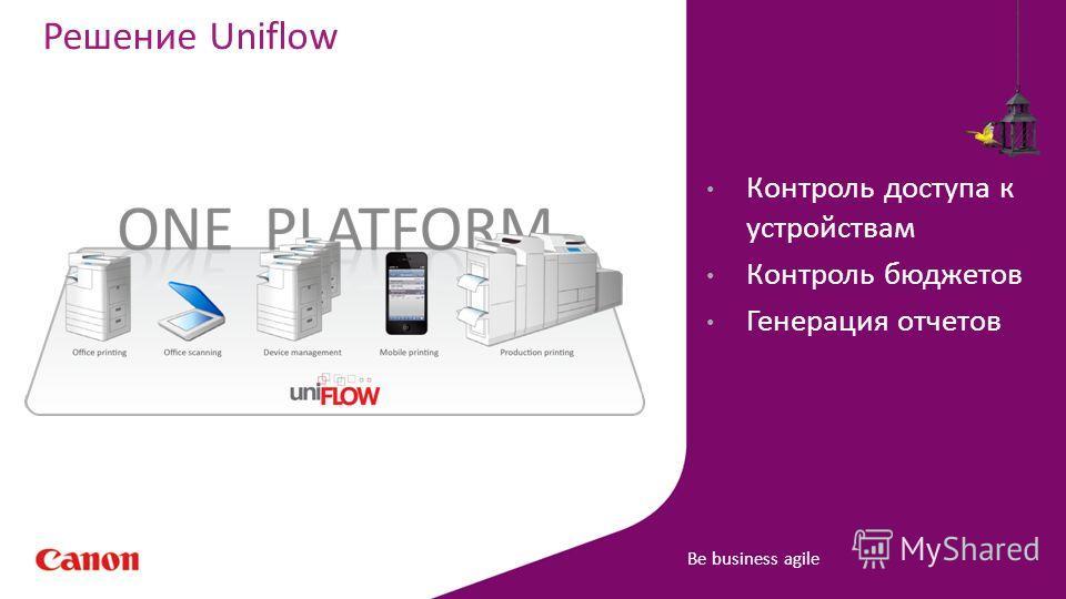 Be business agile Решение Uniflow Контроль доступа к устройствам Контроль бюджетов Генерация отчетов
