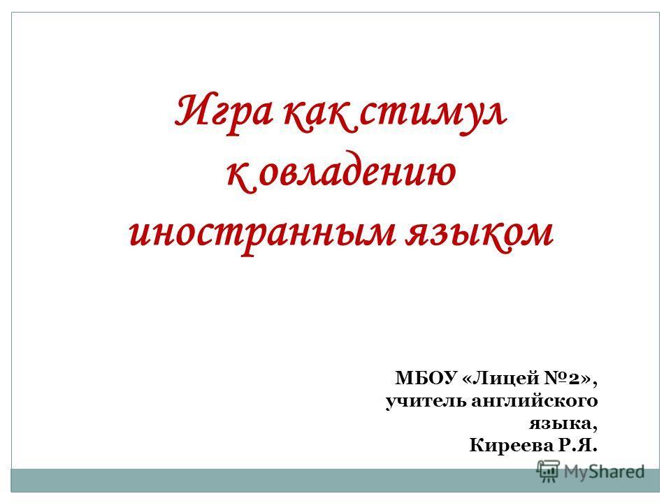 Игра как стимул к овладению иностранным языком МБОУ «Лицей 2», учитель английского языка, Киреева Р.Я.
