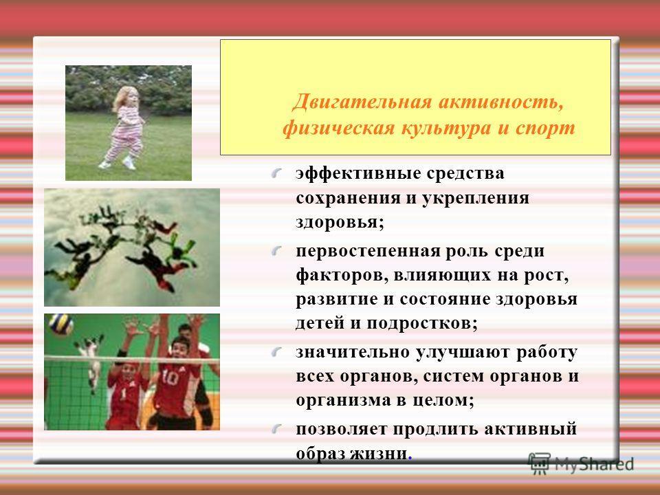Двигательная активность, физическая культура и спорт эффективные средства сохранения и укрепления здоровья; первостепенная роль среди факторов, влияющих на рост, развитие и состояние здоровья детей и подростков; значительно улучшают работу всех орган