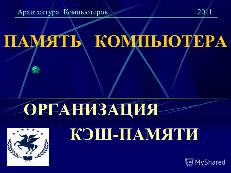 ПАМЯТЬ КОМПЬЮТЕРА ОРГАНИЗАЦИЯ КЭШ-ПАМЯТИ Архитектура Компьютеров2011