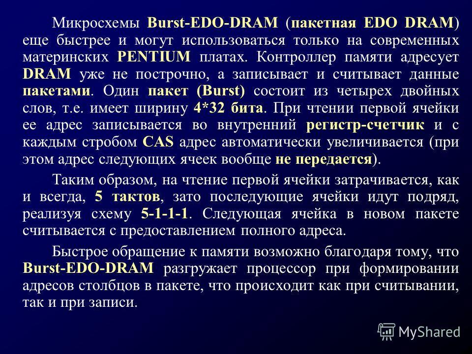 Микросхемы Burst-EDO-DRAM (пакетная EDO DRAM) еще быстрее и могут использоваться только на современных материнских PENTIUM платах. Контроллер памяти адресует DRAM уже не построчно, а записывает и считывает данные пакетами. Один пакет (Burst) состоит
