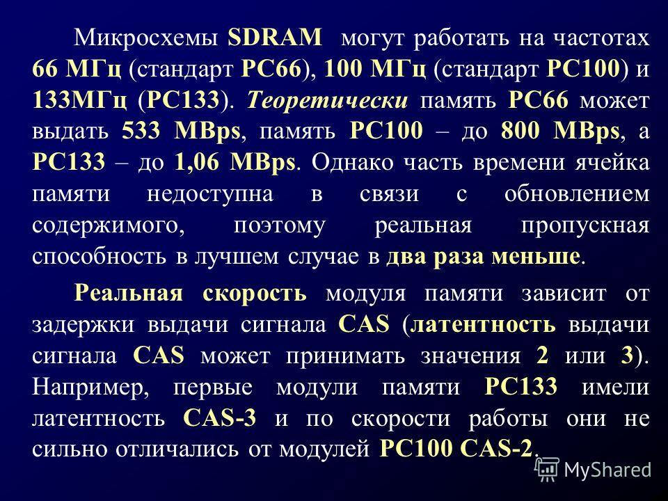 Микросхемы SDRAM могут работать на частотах 66 МГц (стандарт РС66), 100 МГц (стандарт РС100) и 133МГц (РС133). Теоретически память РС66 может выдать 533 MBps, память РС100 – до 800 MBps, а РС133 – до 1,06 MBps. Однако часть времени ячейка памяти недо