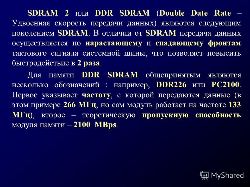 SDRAM 2 или DDR SDRAM (Double Date Rate – Удвоенная скорость передачи данных) являются следующим поколением SDRAM. В отличии от SDRAM передача данных осуществляется по нарастающему и спадающему фронтам тактового сигнала системной шины, что позволяет