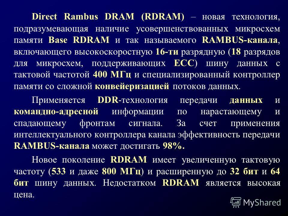 Direct Rambus DRAM (RDRAM) – новая технология, подразумевающая наличие усовершенствованных микросхем памяти Base RDRAM и так называемого RAMBUS-канала, включающего высокоскоростную 16-ти разрядную (18 разрядов для микросхем, поддерживающих ЕСС) шину