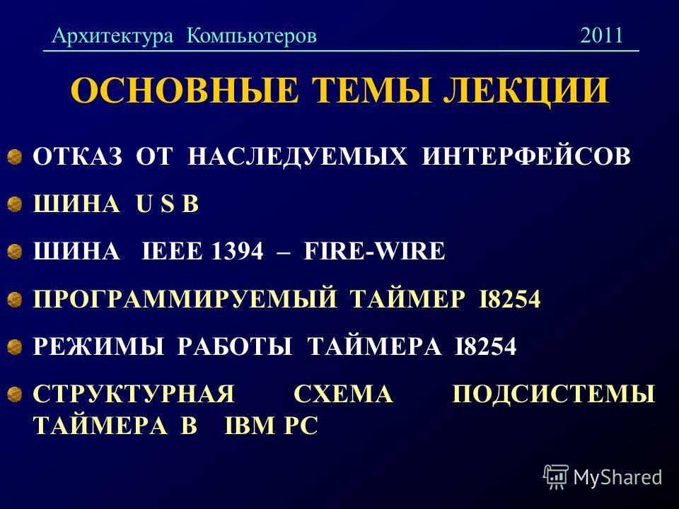 ОСНОВНЫЕ ТЕМЫ ЛЕКЦИИ ОТКАЗ ОТ НАСЛЕДУЕМЫХ ИНТЕРФЕЙСОВ ШИНА U S B ШИНА IEEE 1394 – FIRE-WIRE ПРОГРАММИРУЕМЫЙ ТАЙМЕР I8254 РЕЖИМЫ РАБОТЫ ТАЙМЕРА I8254 СТРУКТУРНАЯ СХЕМА ПОДСИСТЕМЫ ТАЙМЕРА В IBM PC Архитектура Компьютеров2011