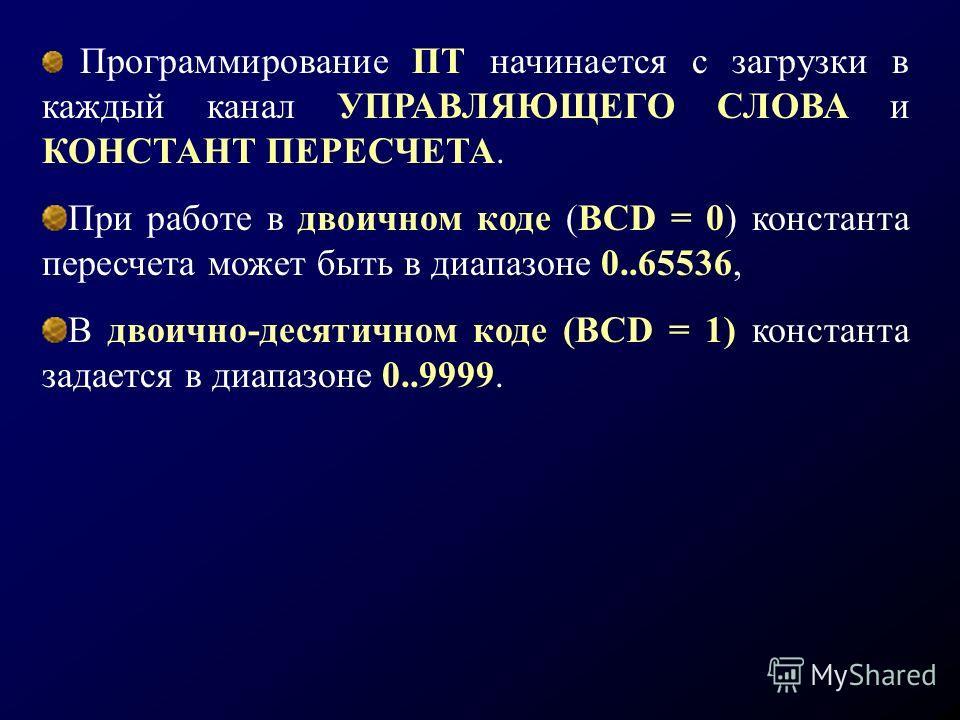 Программирование ПТ начинается с загрузки в каждый канал УПРАВЛЯЮЩЕГО СЛОВА и КОНСТАНТ ПЕРЕСЧЕТА. При работе в двоичном коде (BCD = 0) константа пересчета может быть в диапазоне 0..65536, В двоично-десятичном коде (BCD = 1) константа задается в диапа