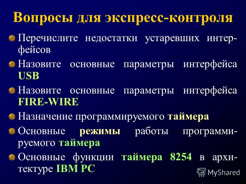 Вопросы для экспресс-контроля Перечислите недостатки устаревших интер- фейсов Назовите основные параметры интерфейса USB Назовите основные параметры интерфейса FIRE-WIRE Назначение программируемого таймера Основные режимы работы программи- руемого та