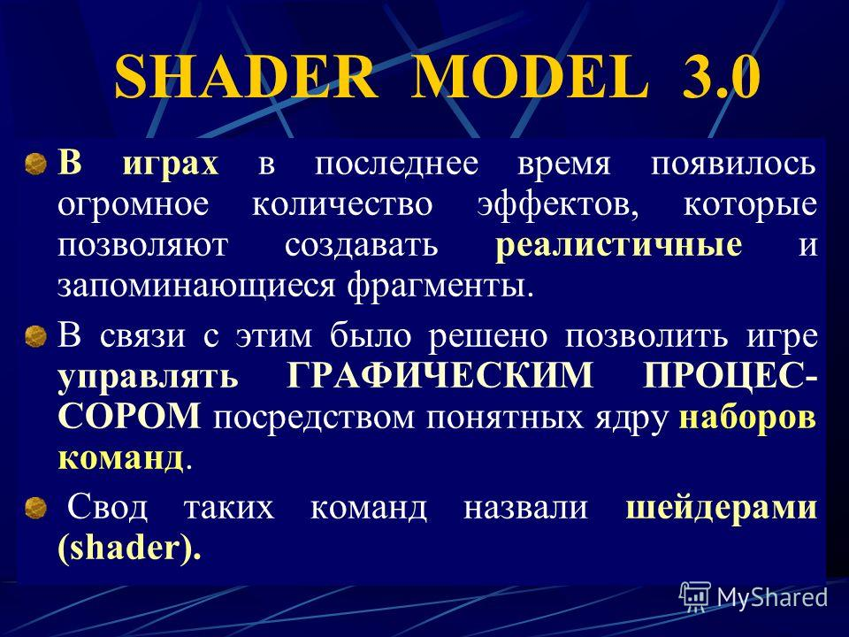 SHADER MODEL 3.0 В играх в последнее время появилось огромное количество эффектов, которые позволяют создавать реалистичные и запоминающиеся фрагменты. В связи с этим было решено позволить игре управлять ГРАФИЧЕСКИМ ПРОЦЕС- СОРОМ посредством понятных