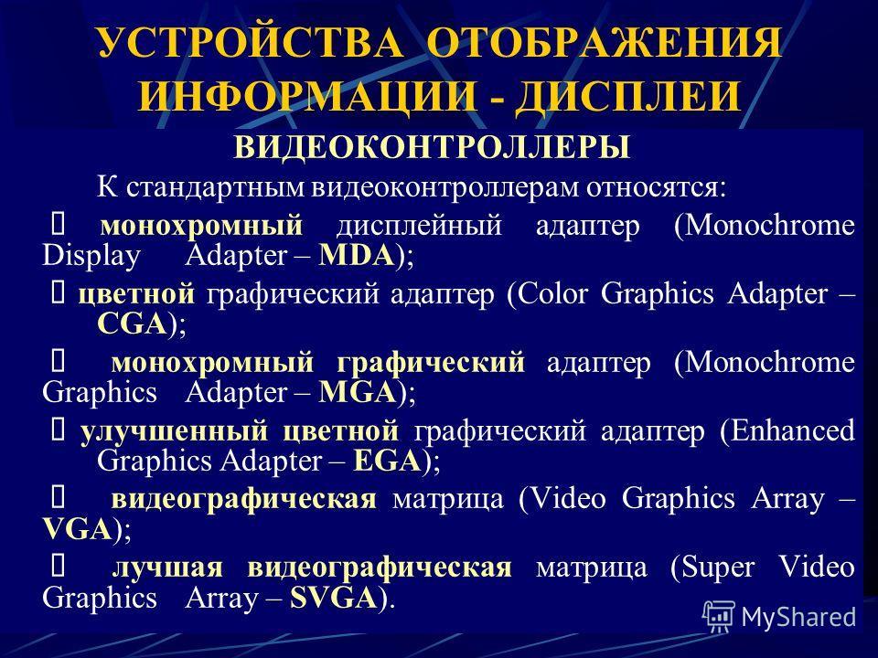 УСТРОЙСТВА ОТОБРАЖЕНИЯ ИНФОРМАЦИИ - ДИСПЛЕИ ВИДЕОКОНТРОЛЛЕРЫ К стандартным видеоконтроллерам относятся: монохромный дисплейный адаптер (Monochrome Display Adapter – MDA); цветной графический адаптер (Color Graphics Adapter – CGA); монохромный графиче