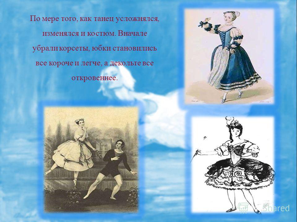 По мере того, как танец усложнялся, изменялся и костюм. Вначале убрали корсеты, юбки становились все короче и легче, а декольте все откровеннее.