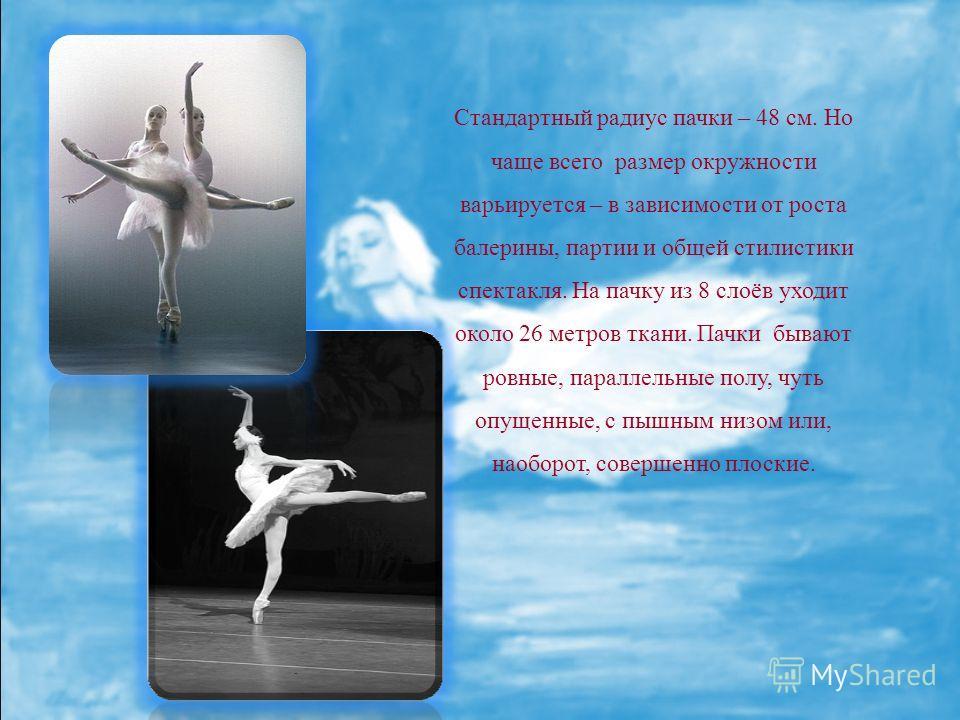 Стандартный радиус пачки – 48 см. Но чаще всего размер окружности варьируется – в зависимости от роста балерины, партии и общей стилистики спектакля. На пачку из 8 слоёв уходит около 26 метров ткани. Пачки бывают ровные, параллельные полу, чуть опуще