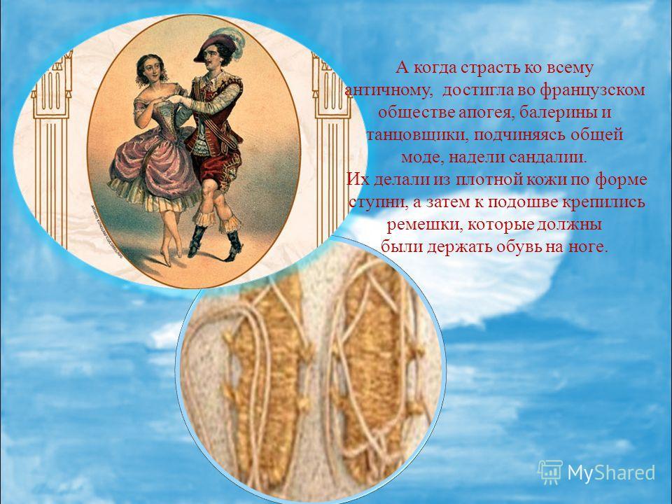 А когда страсть ко всему античному, достигла во французском обществе апогея, балерины и танцовщики, подчиняясь общей моде, надели сандалии. Их делали из плотной кожи по форме ступни, а затем к подошве крепились ремешки, которые должны были держать об