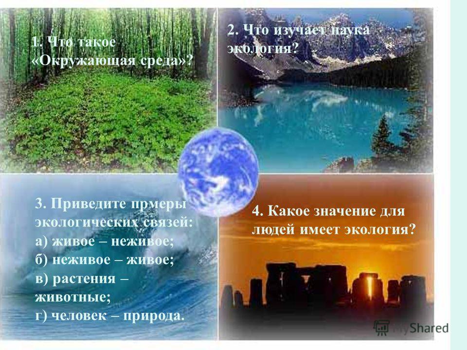 1. Что такое «Окружающая среда»? 2. Что изучает наука экология? 3. Приведите прмеры экологических связей: а) живое – неживое; б) неживое – живое; в) растения – животные; г) человек – природа. 4. Какое значение для людей имеет экология?