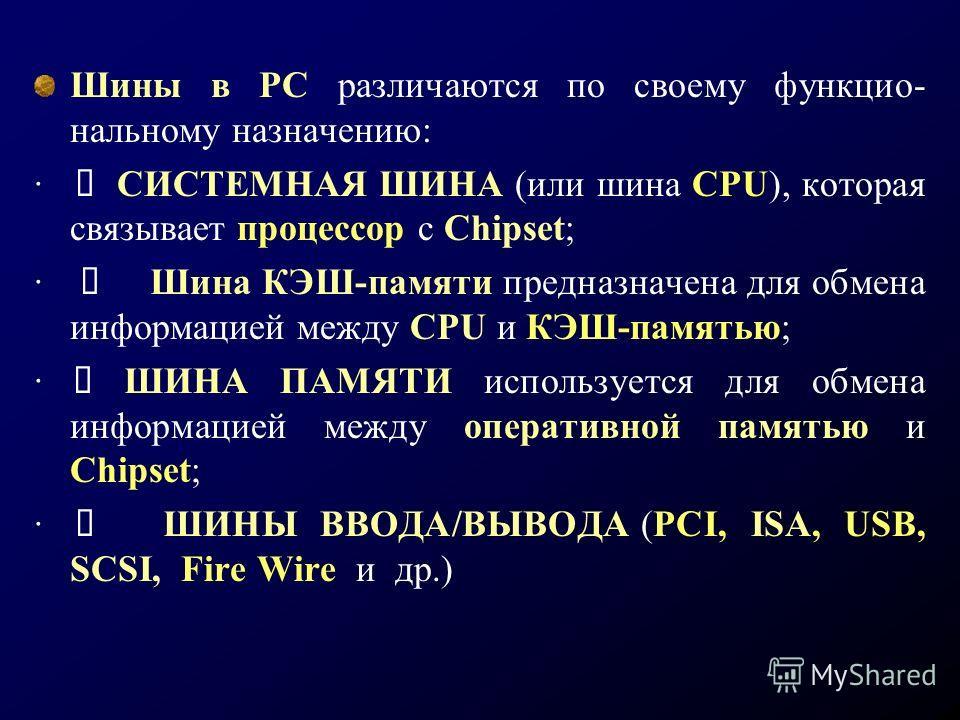 Шины в РС различаются по своему функцио- нальному назначению: · СИСТЕМНАЯ ШИНА (или шина CPU), которая связывает процессор с Chipset; · Шина КЭШ-памяти предназначена для обмена информацией между CPU и КЭШ-памятью; · ШИНА ПАМЯТИ используется для обмен
