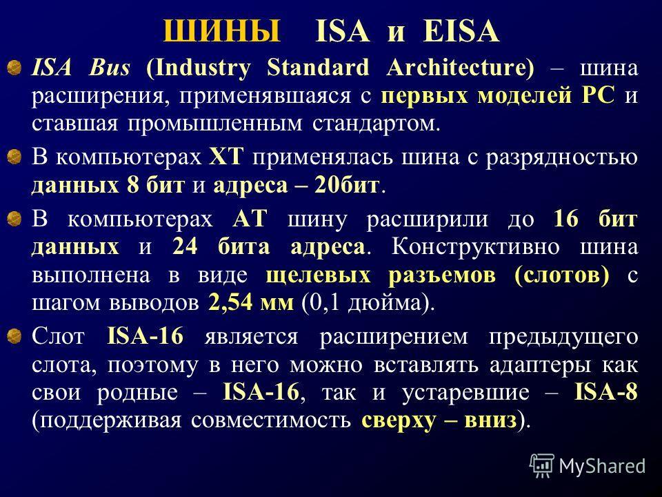 ШИНЫ ISA и EISA ISA Bus (Industry Standard Architecture) – шина расширения, применявшаяся с первых моделей РС и ставшая промышленным стандартом. В компьютерах ХТ применялась шина с разрядностью данных 8 бит и адреса – 20бит. В компьютерах АТ шину рас