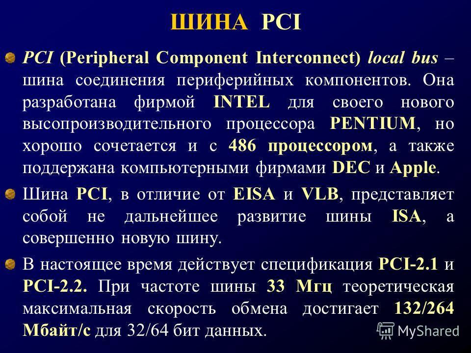 ШИНА PCI PCI (Peripheral Component Interconnect) local bus – шина соединения периферийных компонентов. Она разработана фирмой INTEL для своего нового высопроизводительного процессора PENTIUM, но хорошо сочетается и с 486 процессором, а также поддержа