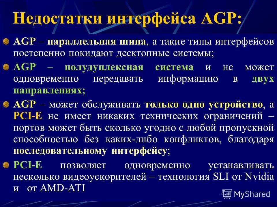 Недостатки интерфейса AGP: AGP – параллельная шина, а такие типы интерфейсов постепенно покидают десктопные системы; AGP – полудуплексная система и не может одновременно передавать информацию в двух направлениях; AGP – может обслуживать только одно у