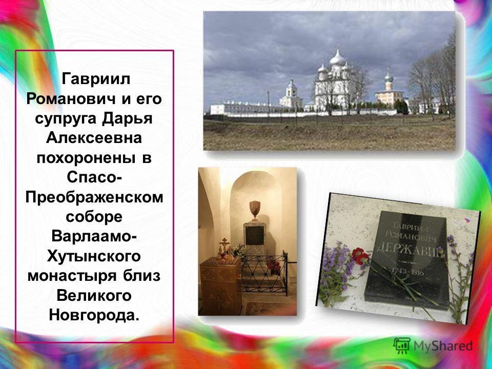 Гавриил Романович и его супруга Дарья Алексеевна похоронены в Спасо- Преображенском соборе Варлаамо- Хутынского монастыря близ Великого Новгорода.