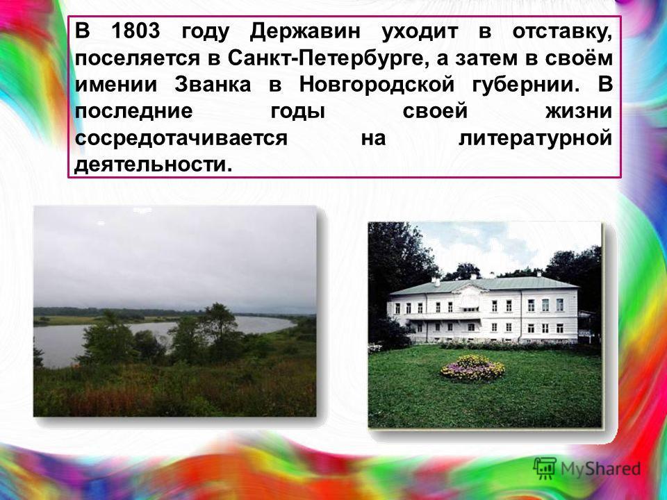 В 1803 году Державин уходит в отставку, поселяется в Санкт-Петербурге, а затем в своём имении Званка в Новгородской губернии. В последние годы своей жизни сосредотачивается на литературной деятельности.