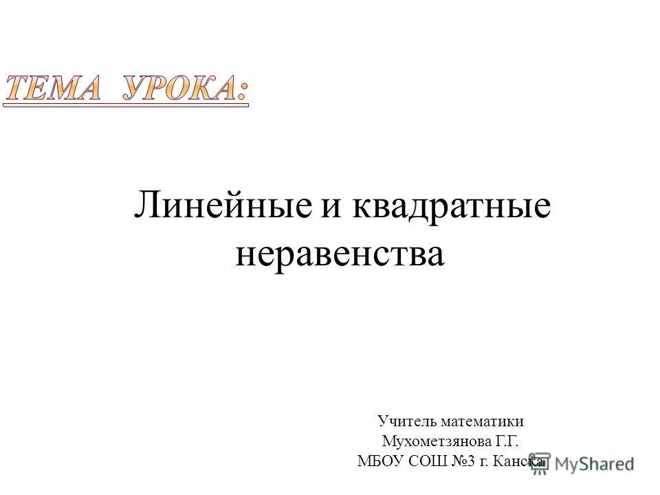 Учитель математики Мухометзянова Г.Г. МБОУ СОШ 3 г. Канска Линейные и квадратные неравенства
