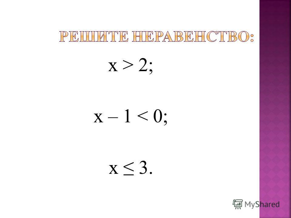 х > 2; х – 1 < 0; х 3.