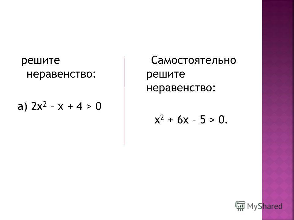 решите неравенство: а) 2х 2 – х + 4 > 0 Самостоятельно решите неравенство: х 2 + 6х – 5 > 0.