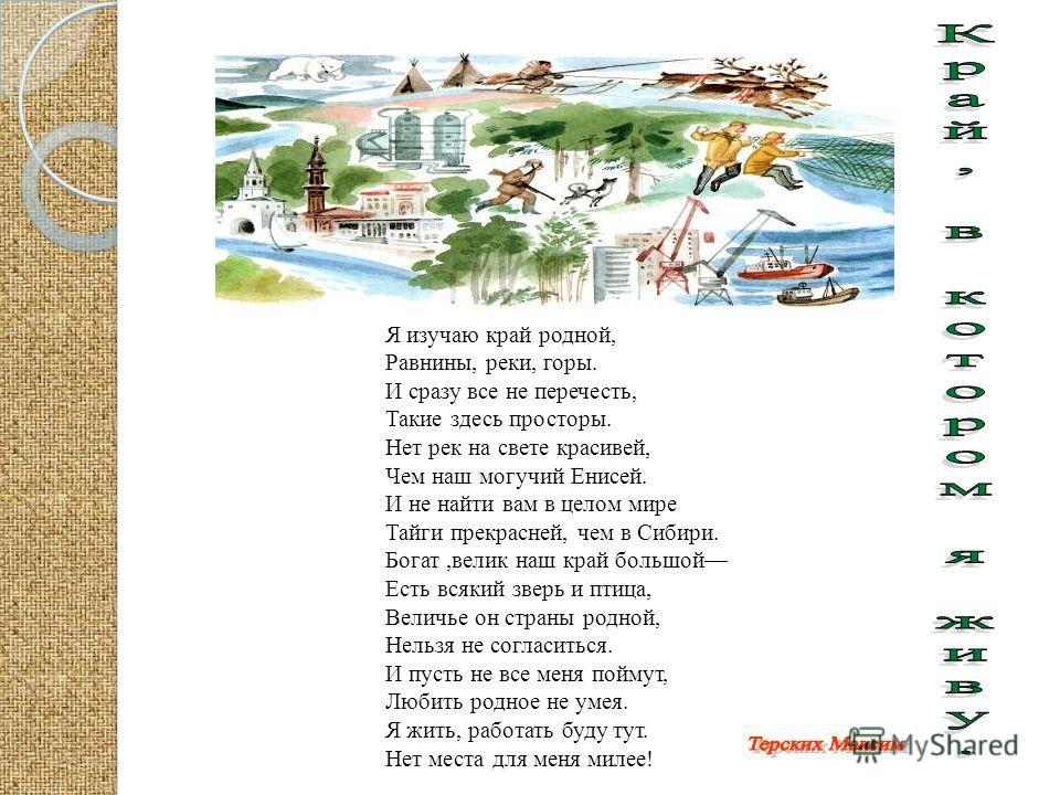 Я изучаю край родной, Равнины, реки, горы. И сразу все не перечесть, Такие здесь просторы. Нет рек на свете красивей, Чем наш могучий Енисей. И не найти вам в целом мире Тайги прекрасней, чем в Сибири. Богат,велик наш край большой Есть всякий зверь и