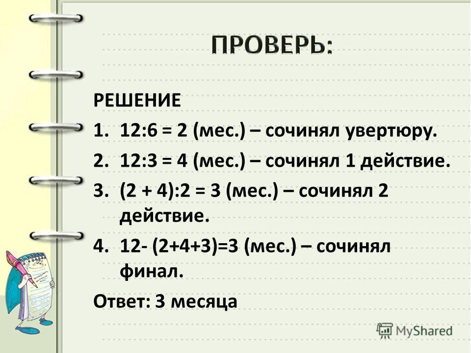 РЕШЕНИЕ 1.12:6 = 2 (мес.) – сочинял увертюру. 2.12:3 = 4 (мес.) – сочинял 1 действие. 3.(2 + 4):2 = 3 (мес.) – сочинял 2 действие. 4.12- (2+4+3)=3 (мес.) – сочинял финал. Ответ: 3 месяца