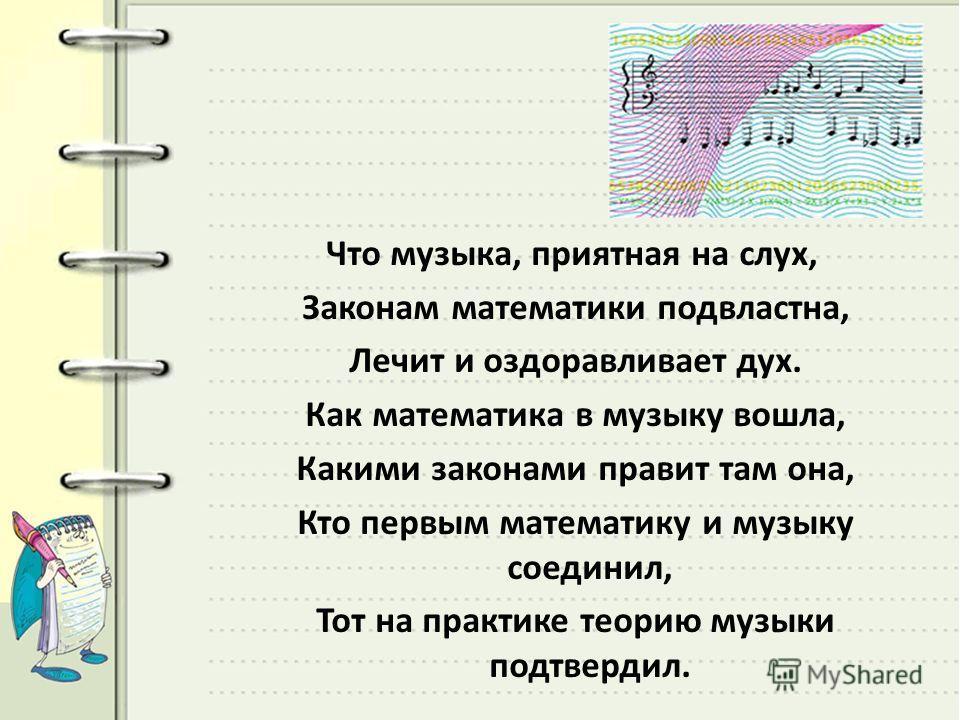 Что музыка, приятная на слух, Законам математики подвластна, Лечит и оздоравливает дух. Как математика в музыку вошла, Какими законами правит там она, Кто первым математику и музыку соединил, Тот на практике теорию музыки подтвердил.