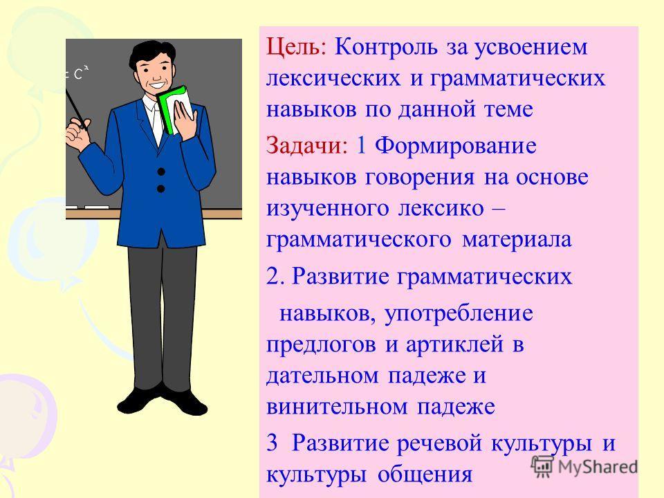 Цель: Контроль за усвоением лексических и грамматических навыков по данной теме Задачи: 1 Формирование навыков говорения на основе изученного лексико – грамматического материала 2. Развитие грамматических навыков, употребление предлогов и артиклей в