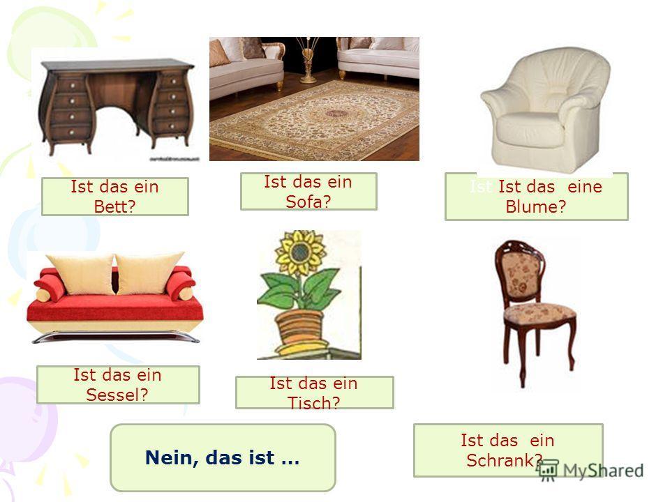 Ist das ein Bett? Ist das ein Sessel? Ist das ein Sofa? Ist das ein Tisch? Ist Ist das eine Blume? Ist das ein Schrank?, Nein, das ist …