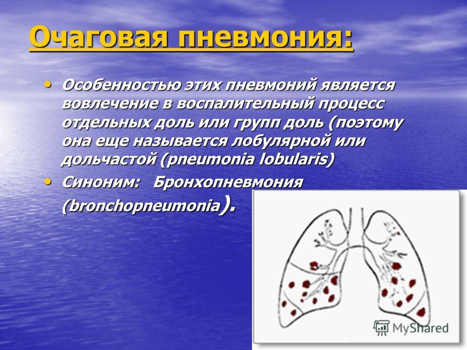 Очаговая пневмония: Особенностью этих пневмоний является вовлечение в воспалительный процесс отдельных доль или групп доль (поэтому она еще называется лобулярной или дольчастой (pneumonia lobularis) Особенностью этих пневмоний является вовлечение в в