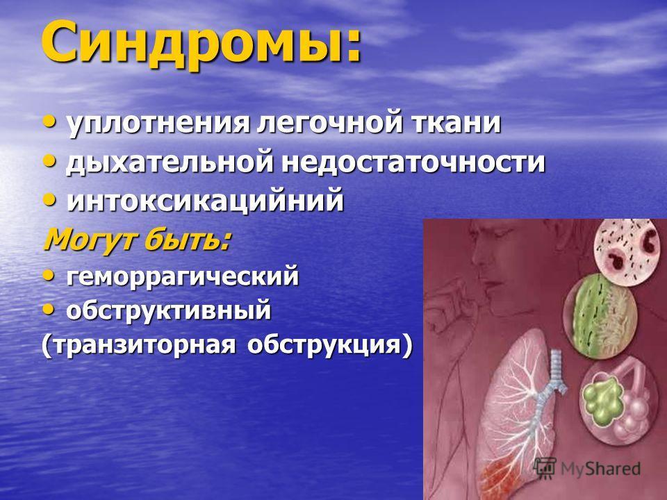 Синдромы: уплотнения легочной ткани уплотнения легочной ткани дыхательной недостаточности дыхательной недостаточности интоксикацийний интоксикацийний Могут быть: геморрагический геморрагический обструктивный обструктивный (транзиторная обструкция)