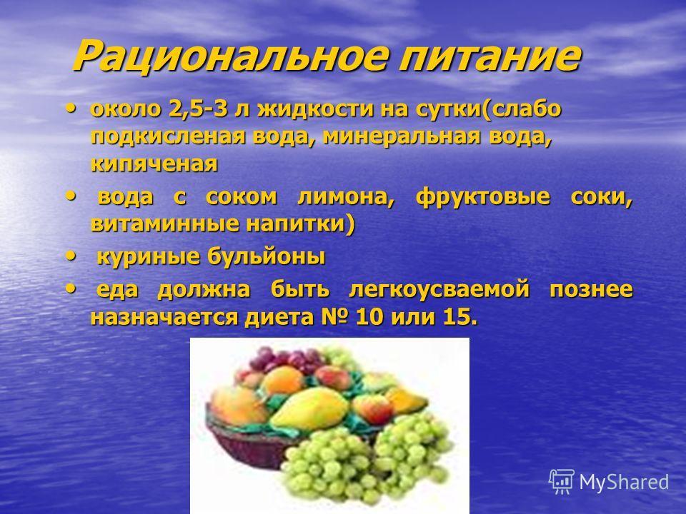 Рациональное питание около 2,5-3 л жидкости на сутки(слабо подкисленая вода, минеральная вода, кипяченая около 2,5-3 л жидкости на сутки(слабо подкисленая вода, минеральная вода, кипяченая вода с соком лимона, фруктовые соки, витаминные напитки) вода