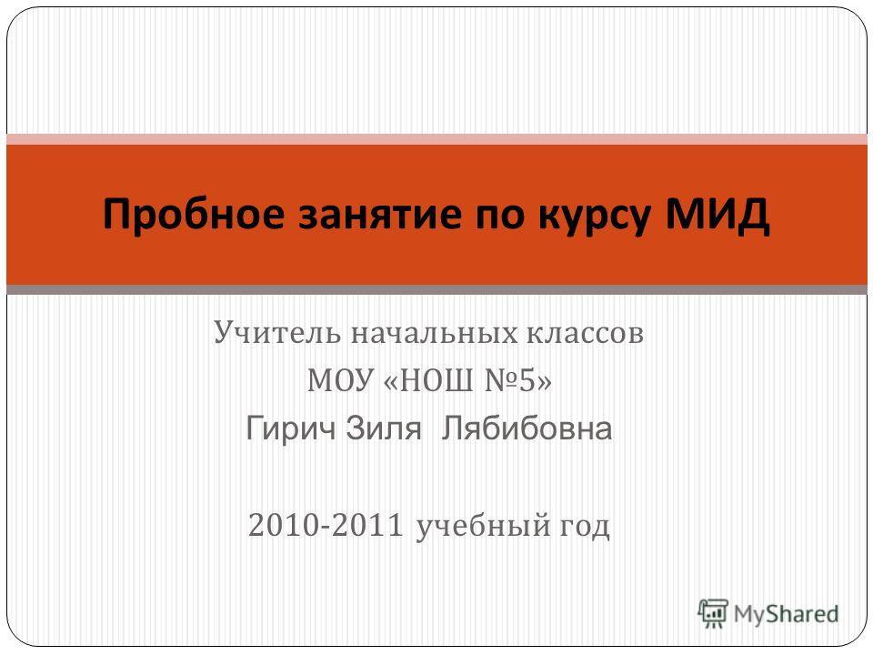 Учитель начальных классов МОУ « НОШ 5» Гирич Зиля Лябибовна 2010-2011 учебный год Пробное занятие по курсу МИД