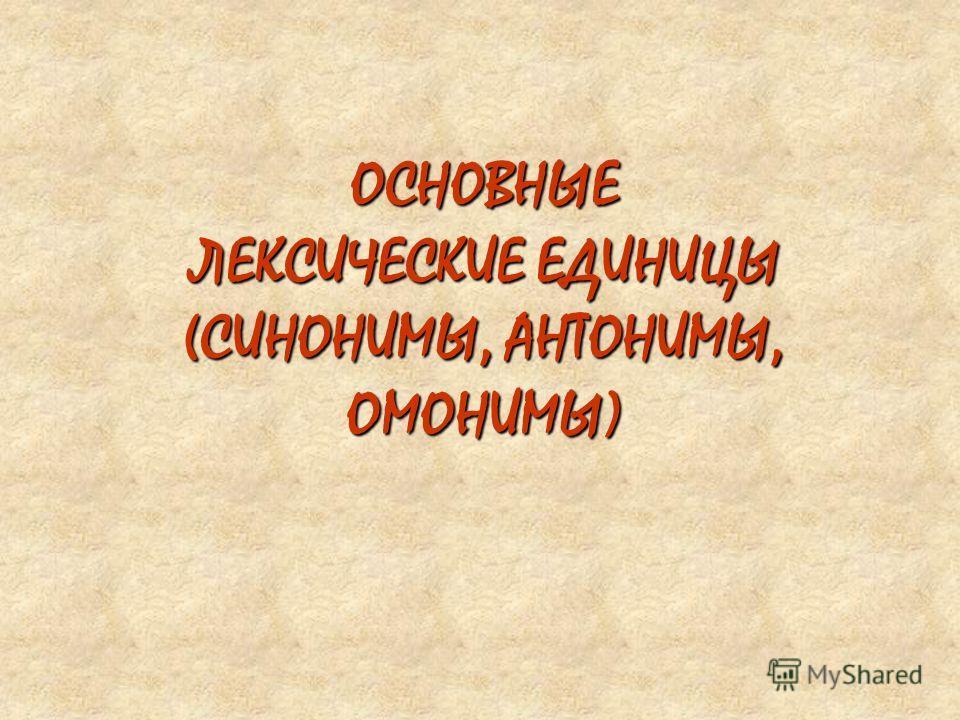 ОСНОВНЫЕ ЛЕКСИЧЕСКИЕ ЕДИНИЦЫ (СИНОНИМЫ, АНТОНИМЫ, ОМОНИМЫ)