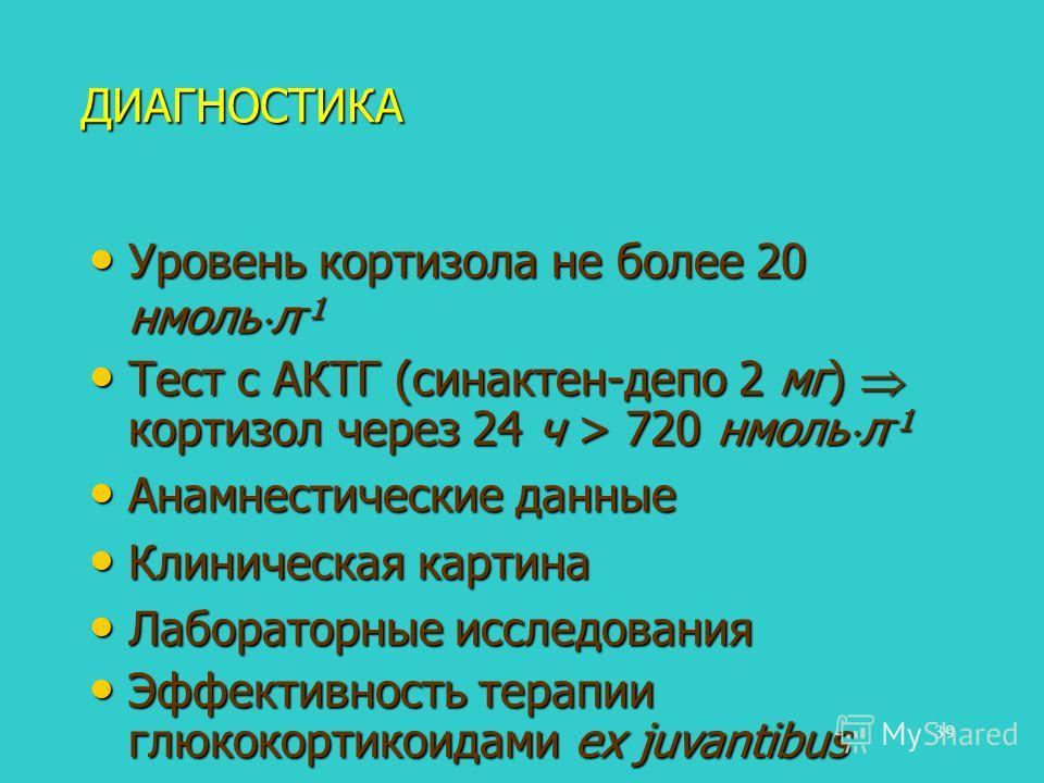 39 ДИАГНОСТИКА Уровень кортизола не более 20 нмоль л -1 Уровень кортизола не более 20 нмоль л -1 Тест с АКТГ (синактен-депо 2 мг) кортизол через 24 ч > 720 нмоль л -1 Тест с АКТГ (синактен-депо 2 мг) кортизол через 24 ч > 720 нмоль л -1 Анамнестическ