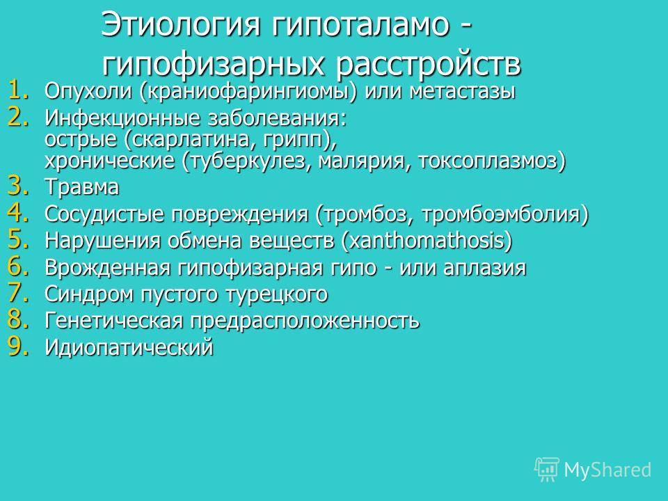 Этиология гипоталамо - гипофизарных расстройств 1. Опухоли (краниофарингиомы) или метастазы 2. Инфекционные заболевания: острые (скарлатина, грипп), хронические (туберкулез, малярия, токсоплазмоз) 3. Травма 4. Сосудистые повреждения (тромбоз, тромбоэ