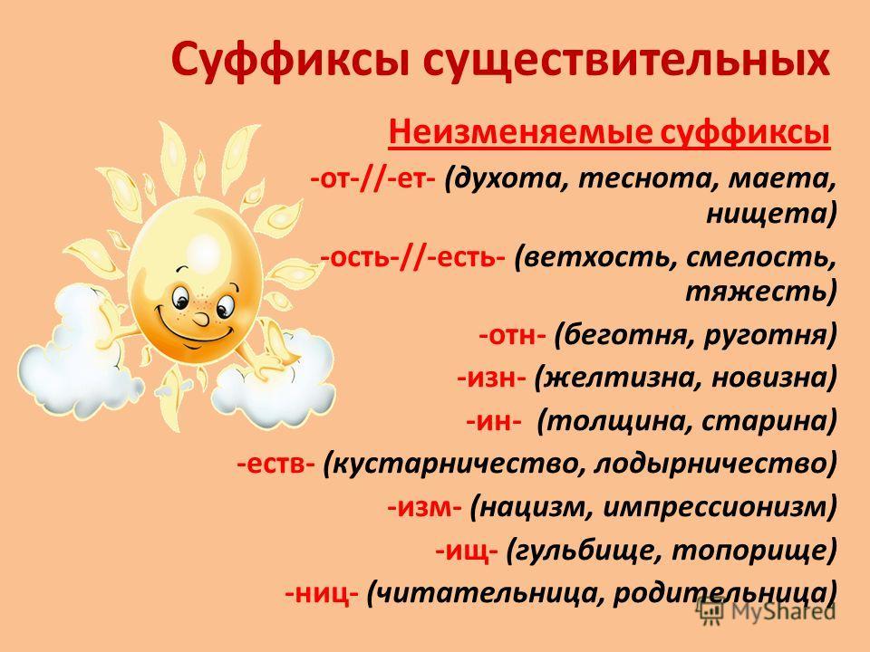 Суффиксы существительных Неизменяемые суффиксы -от-//-ет- (духота, теснота, маета, нищета) -ость-//-есть- (ветхость, смелость, тяжесть) -отн- (беготня, руготня) -изн- (желтизна, новизна) -ин- (толщина, старина) -еств- (кустарничество, лодырничество)