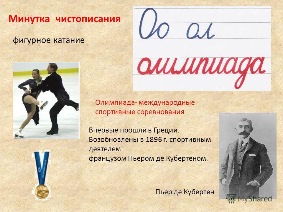 Пьер де Кубертен Олимпиада- международные спортивные соревнования Впервые прошли в Греции. Возобновлены в 1896 г. спортивным деятелем французом Пьером де Кубертеном. Минутка чистописания фигурное катание